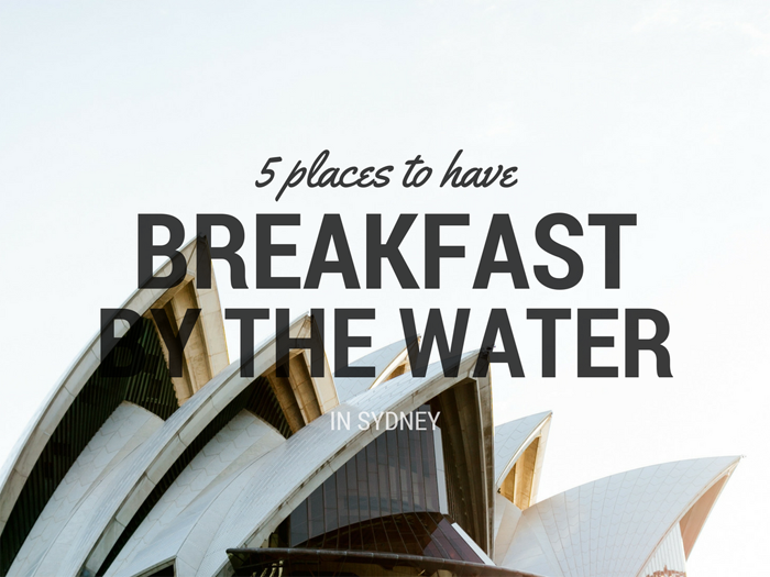 Post image for 5 Places to Have Breakfast by the Water in Sydney
